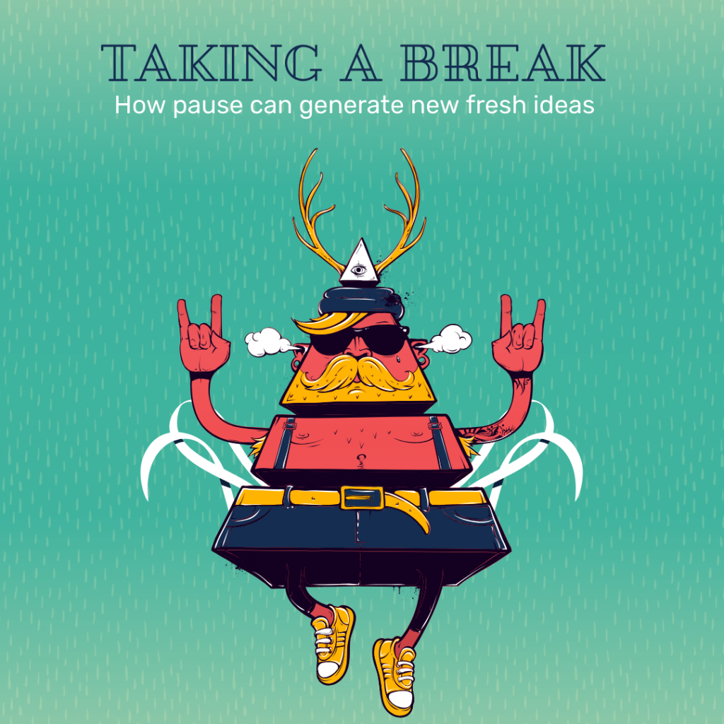 Taking a break. How pause can generate new fresh ideas.
