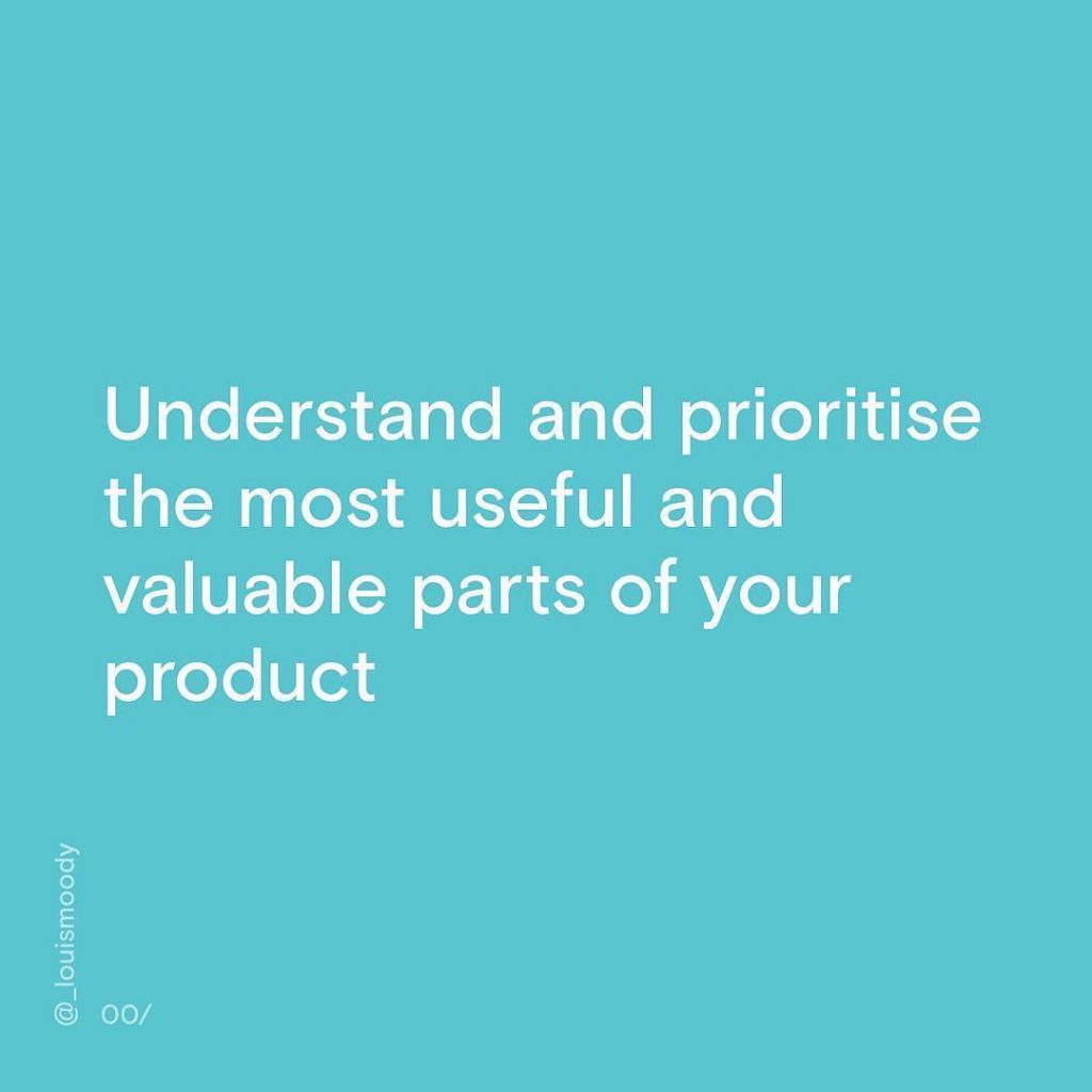 Understand and prioritise the most useful and valuable parts of your product.