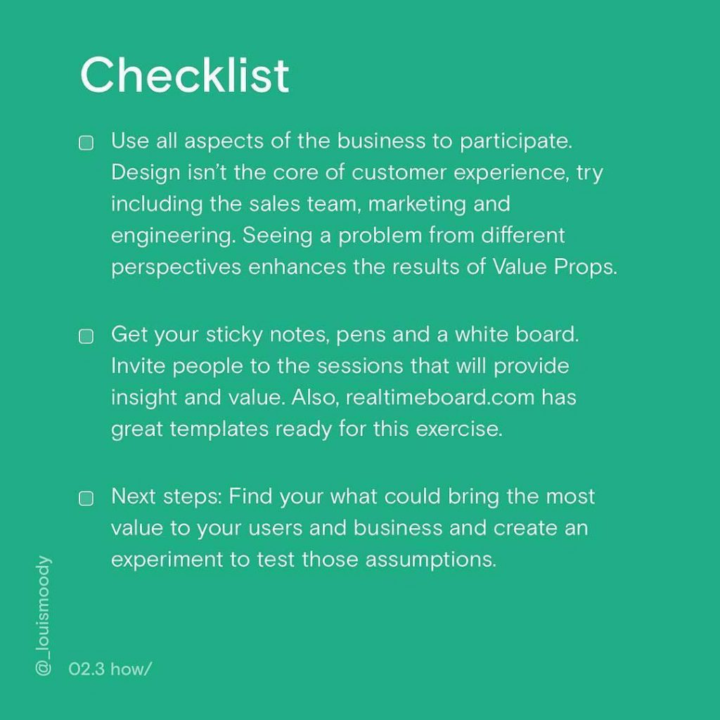 Checklist. Use all aspects of the business to participate. Design isn't the core of customer experience, try including the sales team, marketing and engineering. Seeing a problem from different perspectives enhances the result of Value Props. Get your sticky notes, pens and a white board. Invite people to the sessions that will provide insight and value. Also, realtimeboard.com has great templates ready for exercise. Next steps: Find your what could bring the most value to your users and business and create an experiment to test those assumptions.