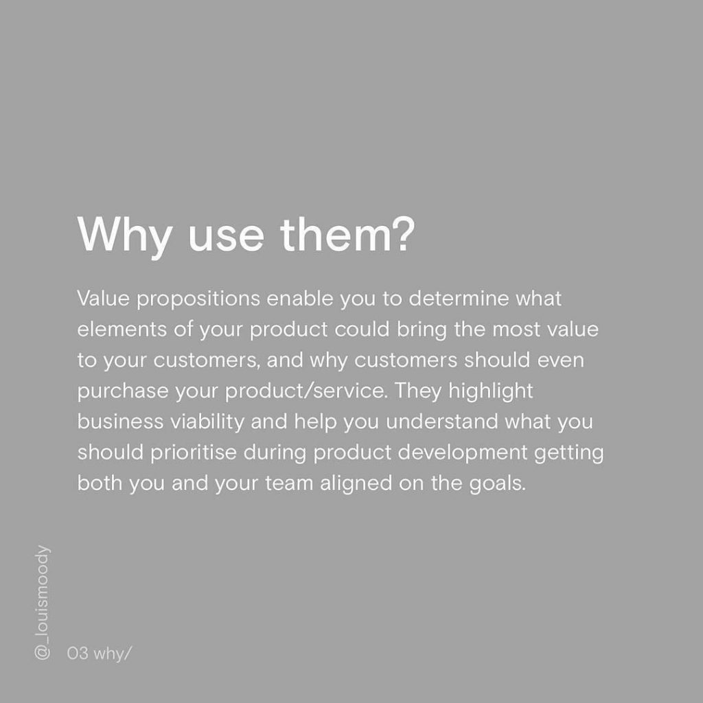 Why use them? Value propositions enable you to determine what elements of your product could bring the most value to your customers, and why customers should even purchase your product/service. They highlight business viability and help you understand what you should prioritise during product development getting both you and your team aligned on the goals.