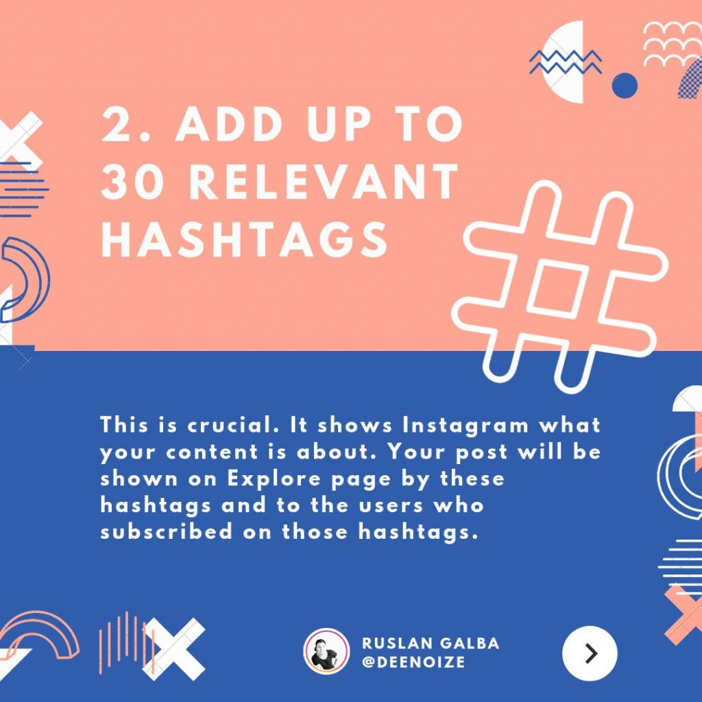 Add up to 30 relevant hashtags. This is crucial. It shows Instagram what your content is about. Your post will be shown on Explore page by these hashtags and to the users who subscribed on those hashtags.