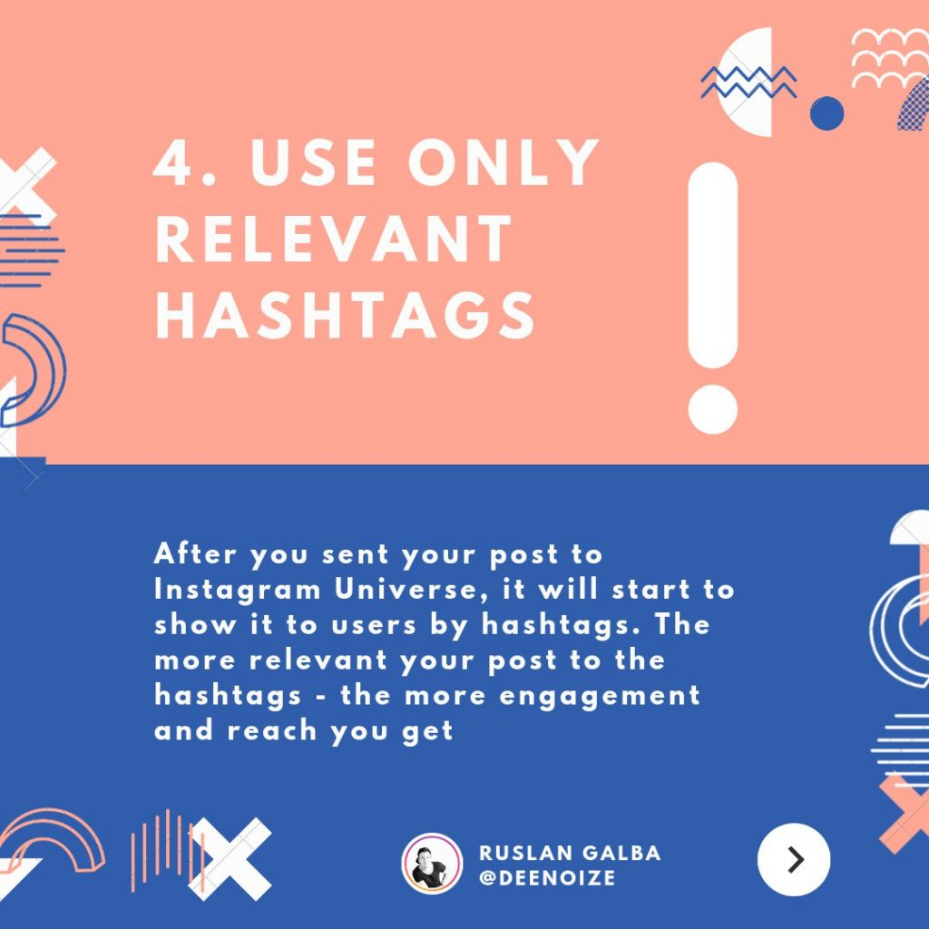 Use only relevant hashtags. After you sent your post to Instagram Universe, it will start to show it to users by hashtags. The more relevant your post to the hashtags – the more engagement and reach you get.