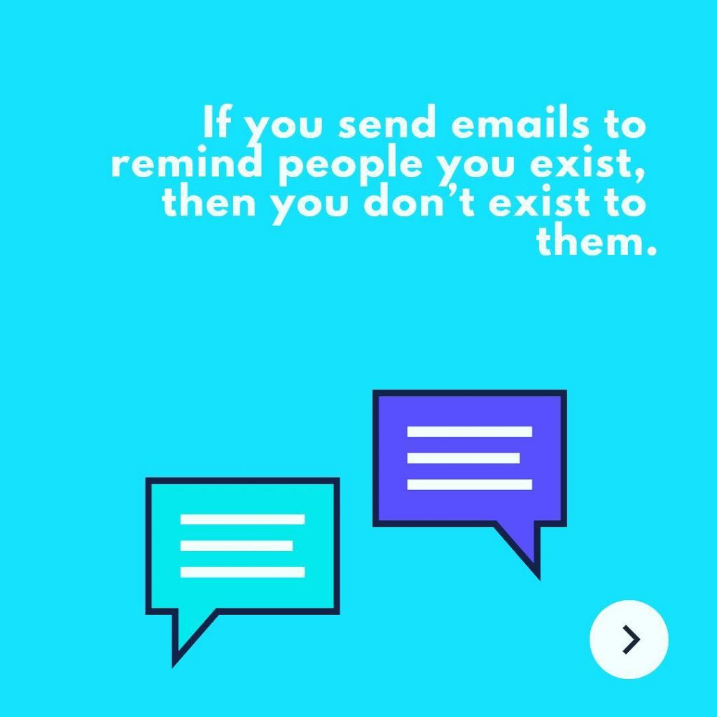 If you send emails to remind people you exist, then you don't exist to them.