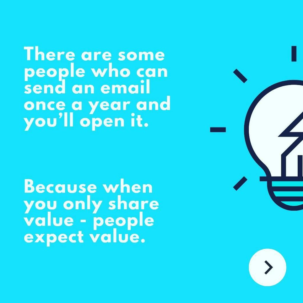 There are some people who can send an email once a year and you'll open it. Because when you only share value - people expect value.