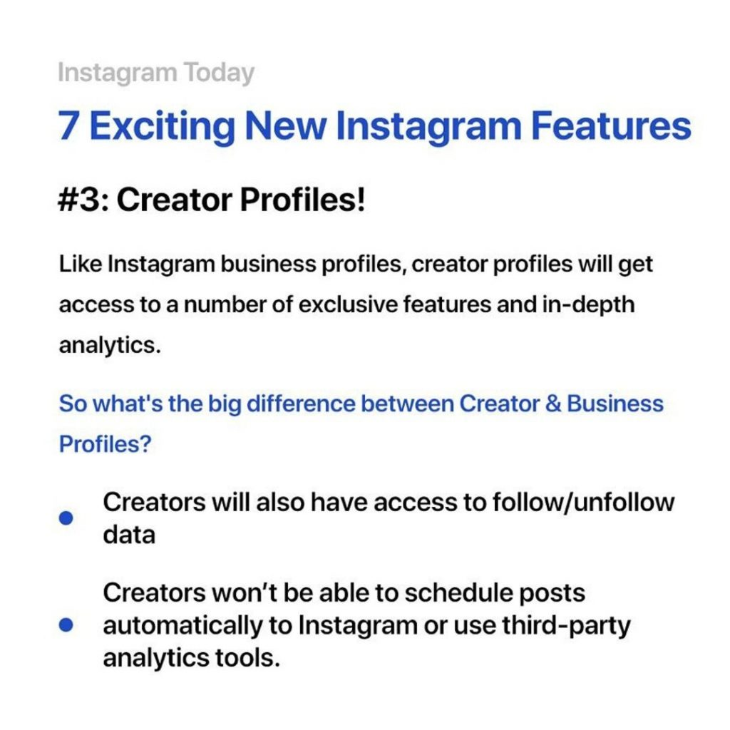 3. Creator profiles. Like Instagram business profiles, creator profiles will get access to a number of exclusive features and in-depth analytics. So what's the big difference between Creator & Business profiles? Creators will also have to follow/unfollow data. Creators won't be able to schedule posts automatically to Instagram or use third-party analytics tools.