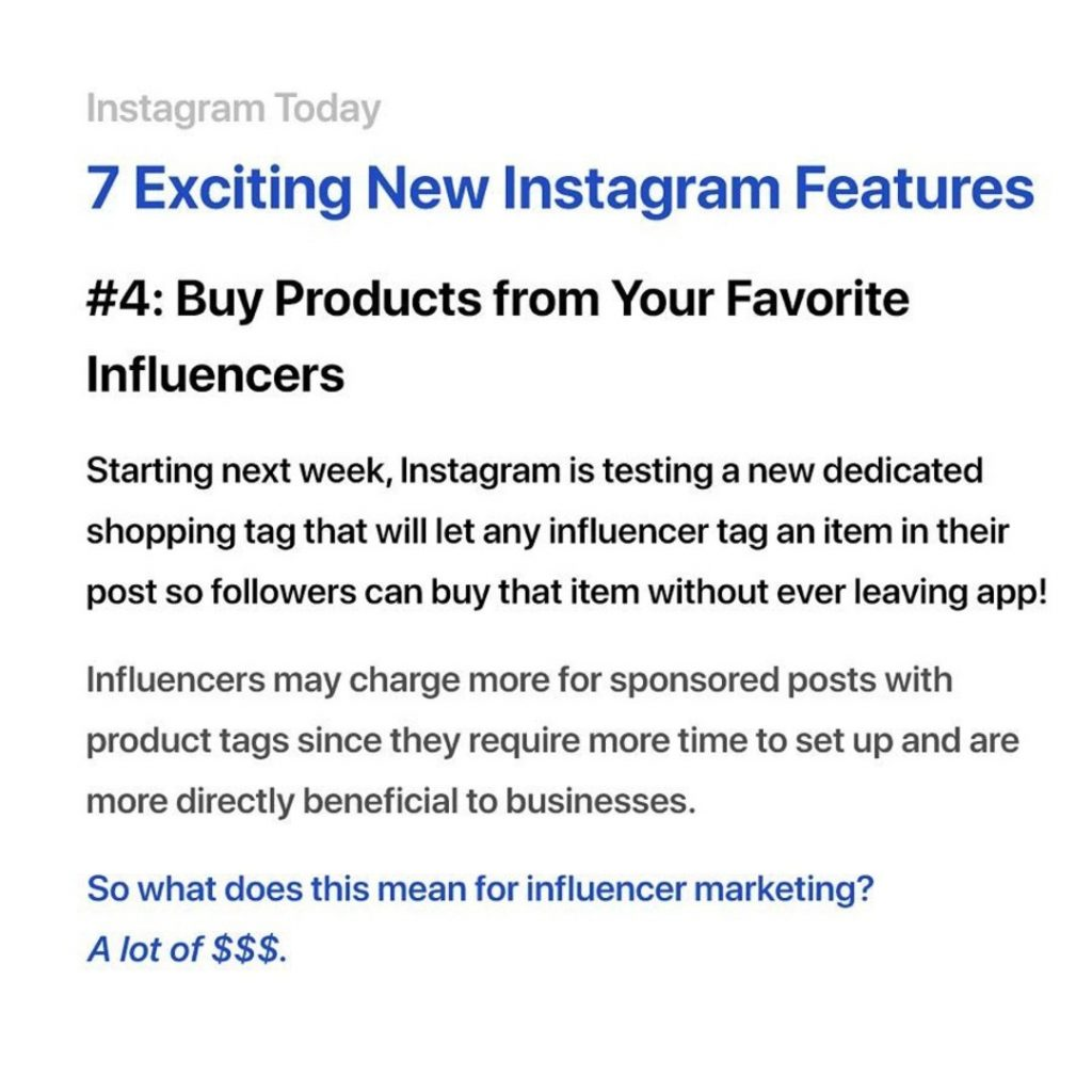 4. Buy Products from your favorite influencers. Starting next week, Instagram is testing a new dedicated shopping tag that will let any influencer tag an item in their post so followers can buy item without ever leaving app. Influencers may change more for sponsored posts with product tags since they require more time to set up and are more directly beneficial to businesses.