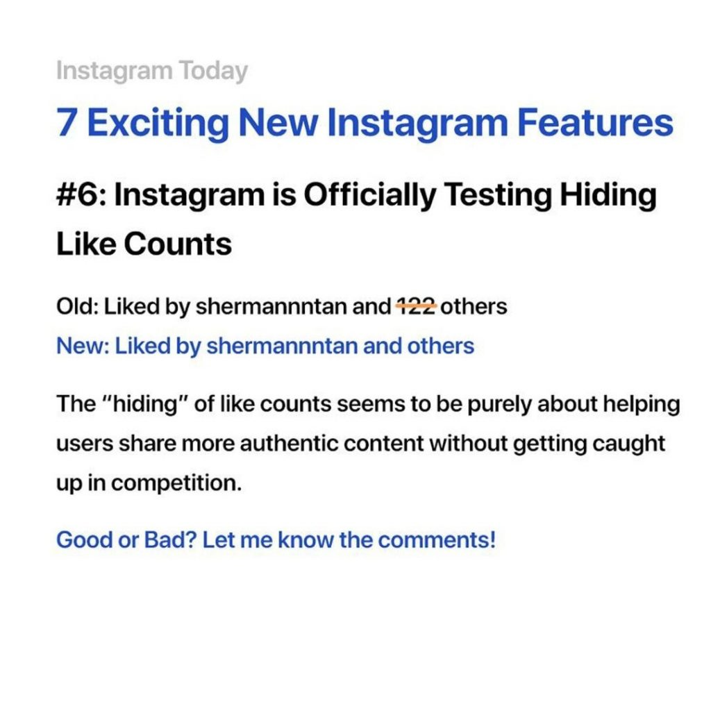 "6. Instagram is officially testing hiding likes counts. The ''hiding"" of likes counts seems to be purely about helping users share authentic content without getting caught up in competition."