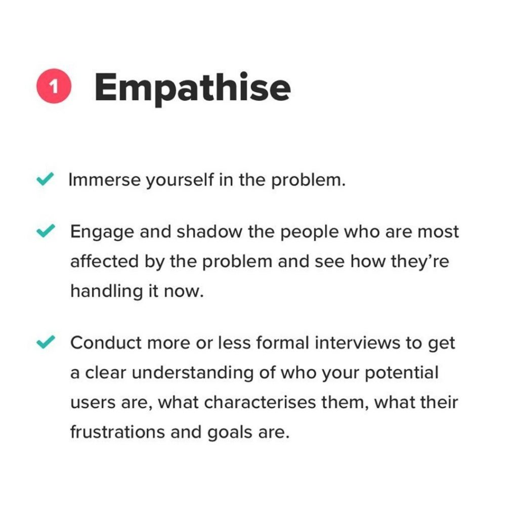 1. Empathise. Immerse yourself in the problem. Engage and shadow the people who are most affected by the problem and see how they're handling it now. Conduct more or less formal interviews to get a clear understanding of who your potential users are, what characterises them, what their frustrations and goals are.