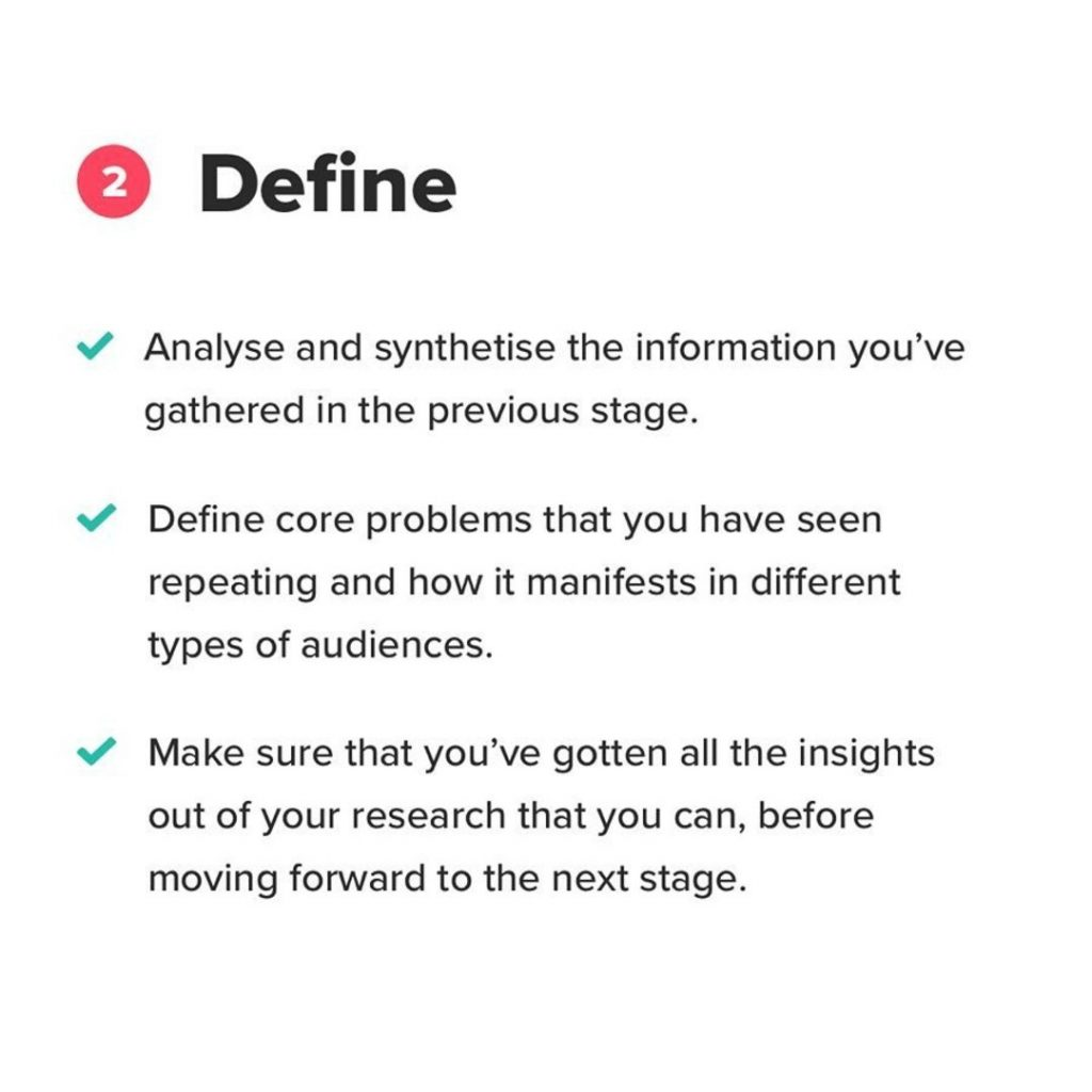 2. Define. Analyse and synthetise the information you've gathered in the previous stage. Define core problems that you have seen repeating and how it manifests in different types of audiences. Make sure that you've gotten all the insights out of your research that you can, before moving forward to the next stage.