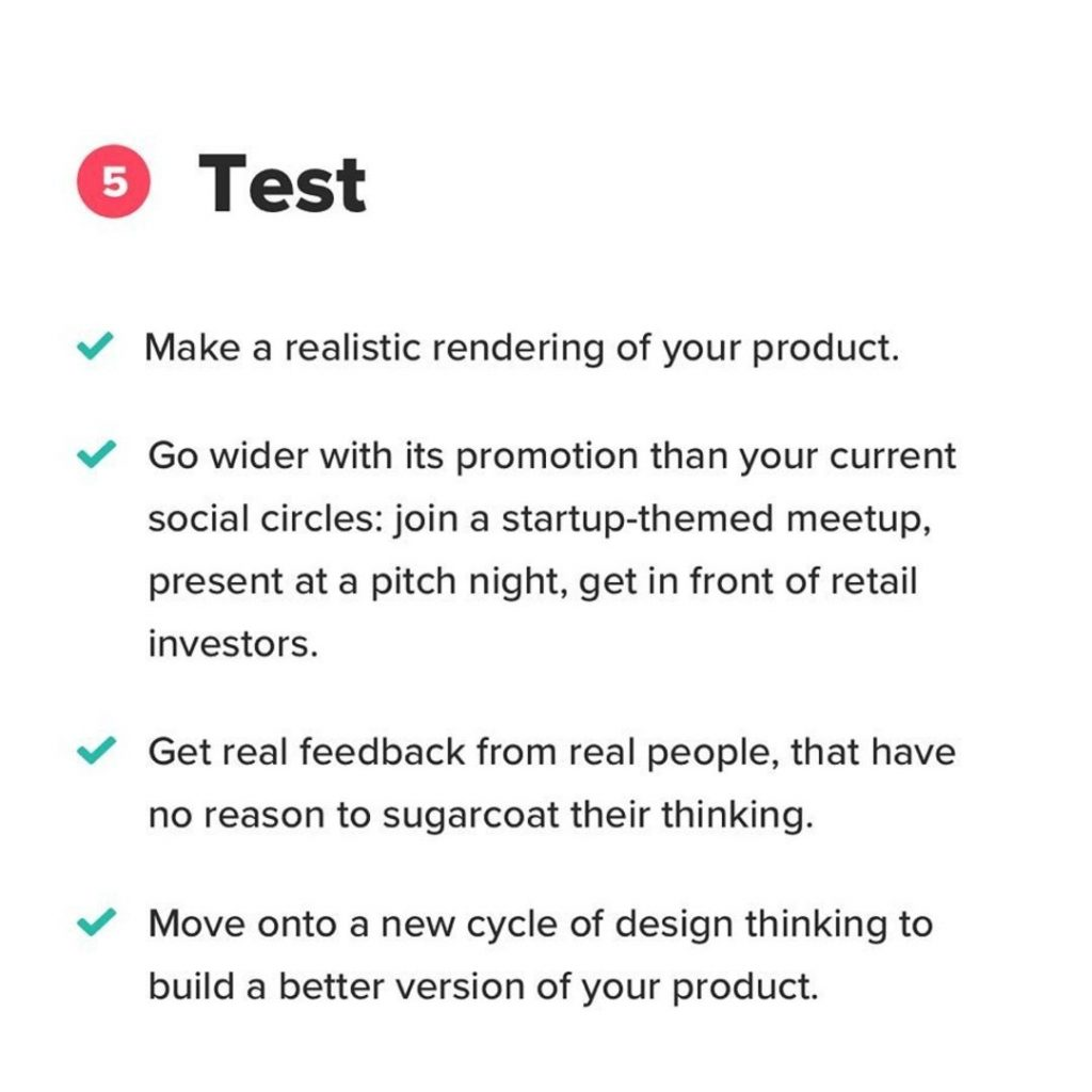5. Test. Make a realistic rendering of your product. Go wider with its promotion than your current social circles: join a startup-themed meetup, present at a pitch night, get in front of retail investors. Get real feedback from real people, that have no reason to sugarcoat their thinking. Move onto a new cycle of design thinking to build a better version of your product.