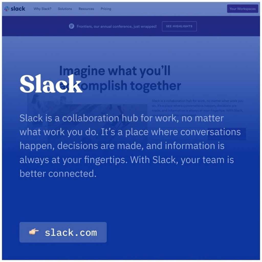 Slack. Slack is a collaboration hub for work, no matter what work you do. It's a place where conversations happen, decisions are made, and information os always at your fingertips. With Slack, your team is better connected.