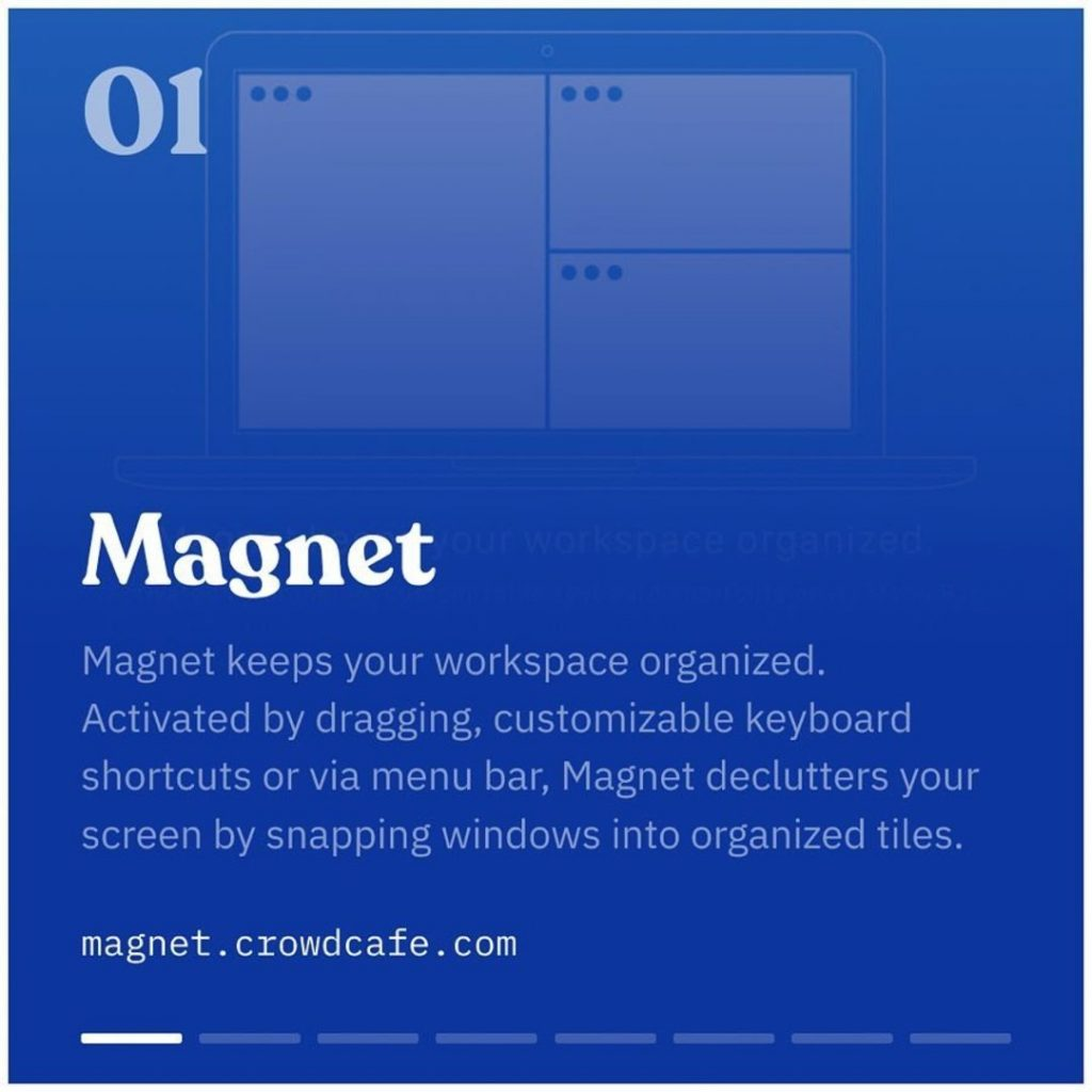 Magnet. Magnet keeps your workspace organized. Activated by dragging, customizable keyboard shortcuts or via menu bar, Magnet declutters your screen by snapping windows into organized tiles.