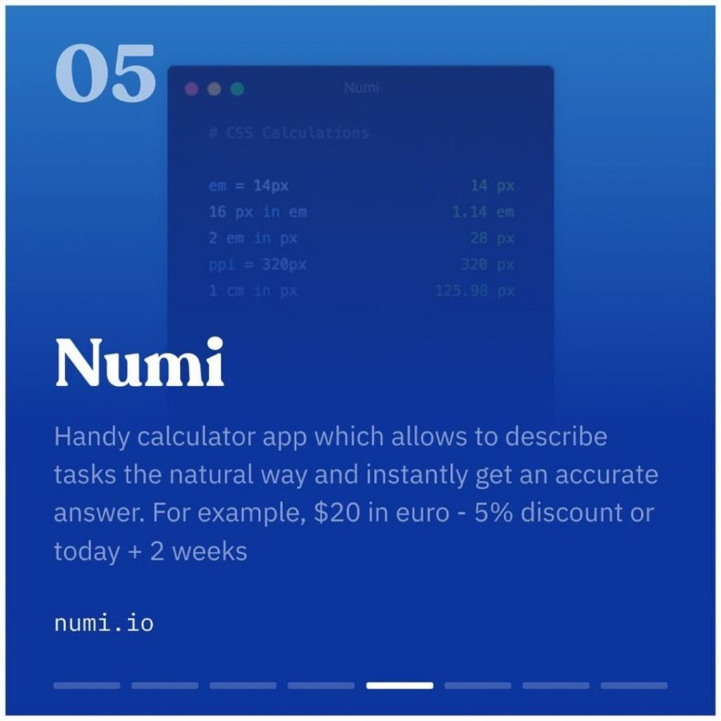 Numi. Handy calculator app which allows to describe tasks the natural way and instantly get an accurate answer. For example, $20 in euro - 5% discount or today + 2 weeks.