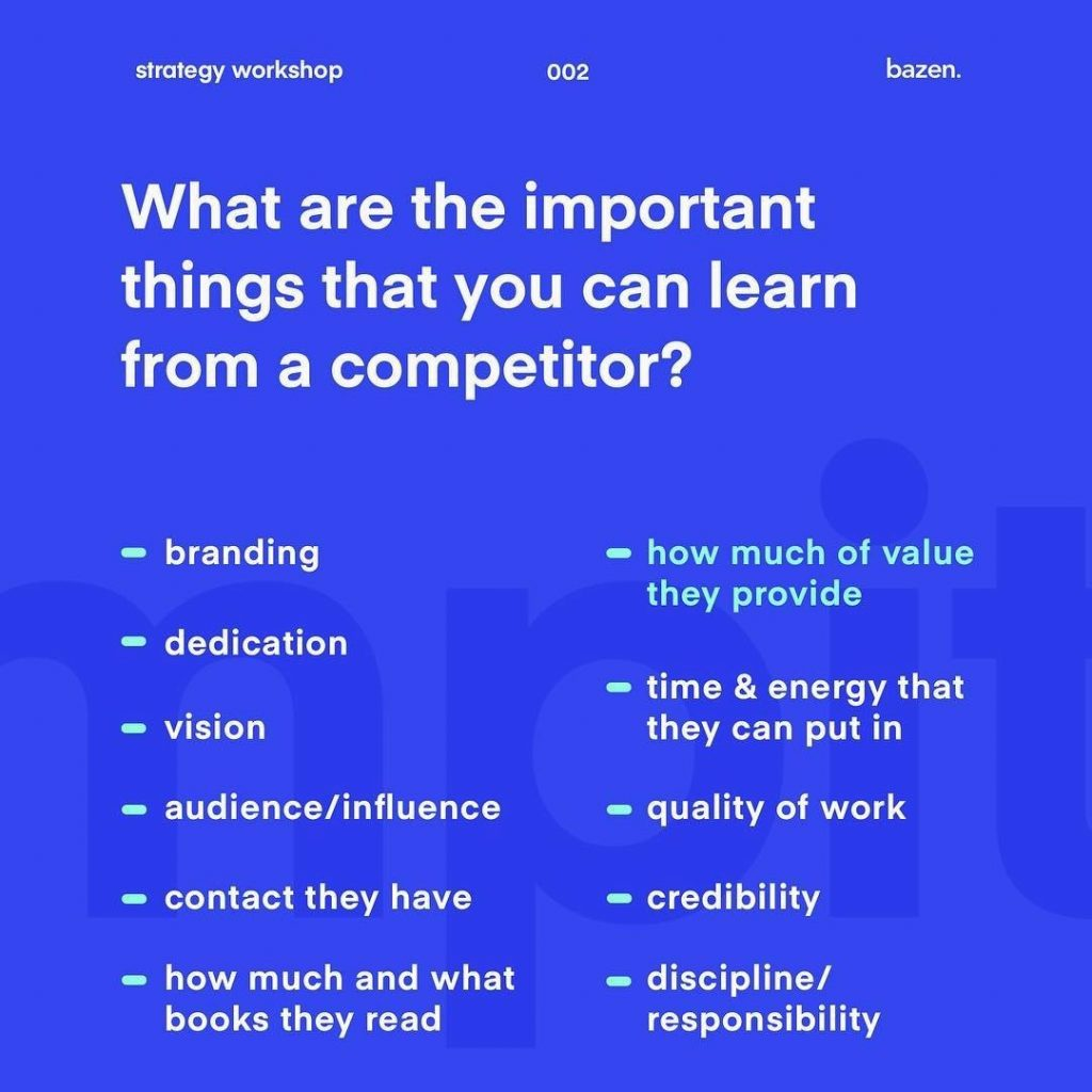 What are the important things that you can learn from a competitor? Branding, dedication, vision, audience/influence, contact they have, how much and what books they read, how much of value they provide, time&energy that they can put in, quality of work, credibility, discipline/responsibility