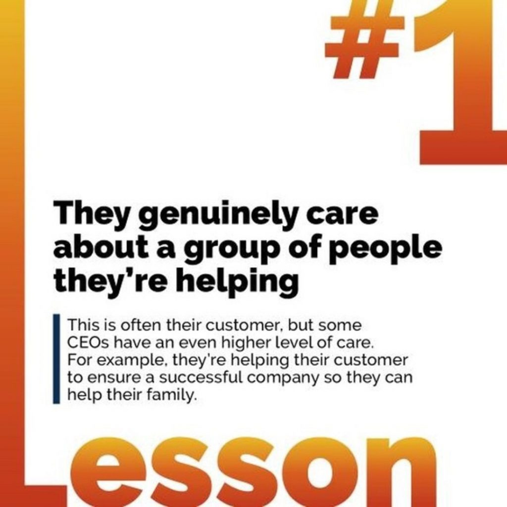 1. They genuinely care about a group of people they're helping. This is often their customer, but some CEOs have an even higher level of care. For example, they're helping their customer to ensure a successful company so they can help their family.