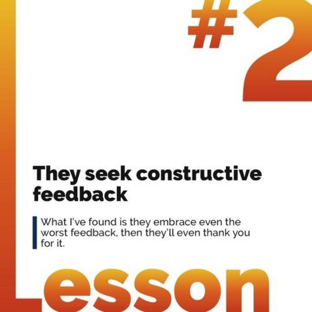 2. They seek constructive feedback. What I've found is they embrace even the worst feedback, then they'll even thank you for it.
