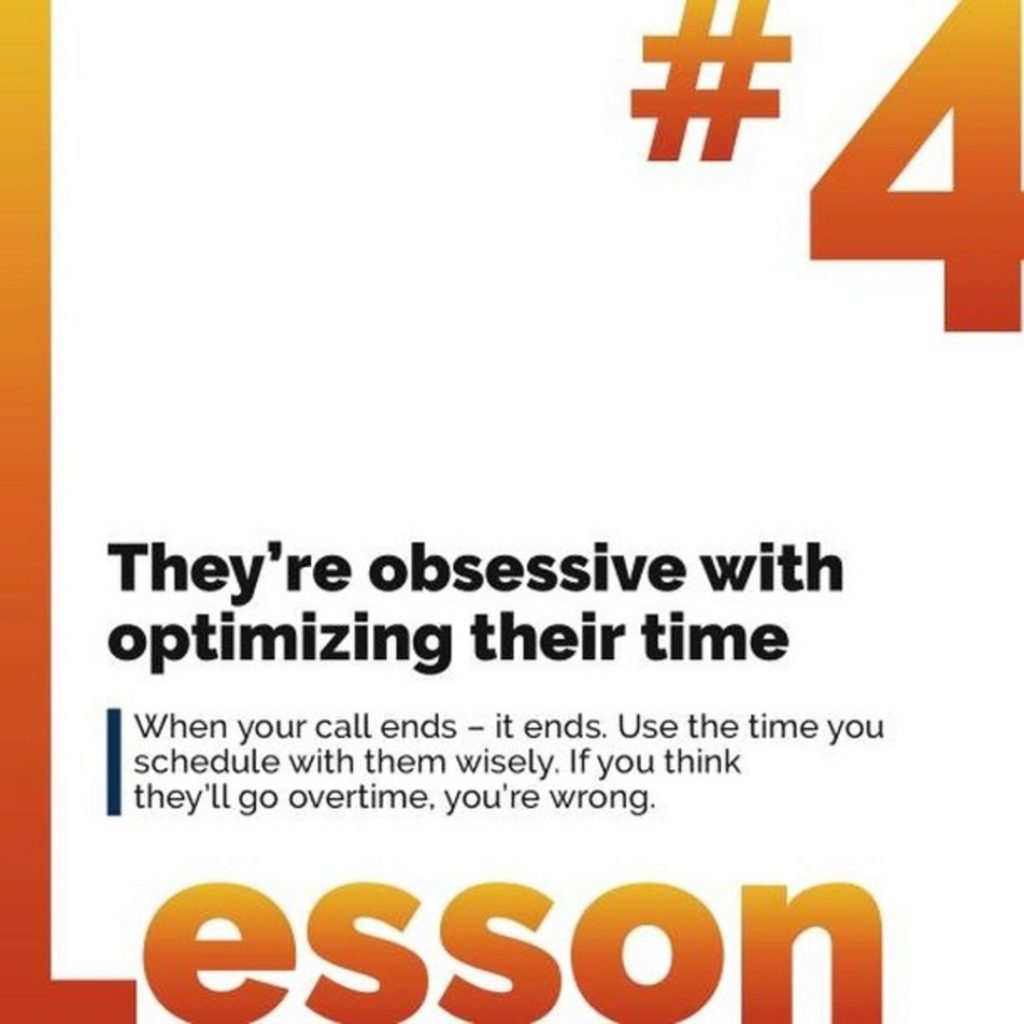 4. They're obsessive with optimizing their time. When your call ends - it ends. Use the time you schedule with them wisely. If you think they'll go overtime, you're wrong.