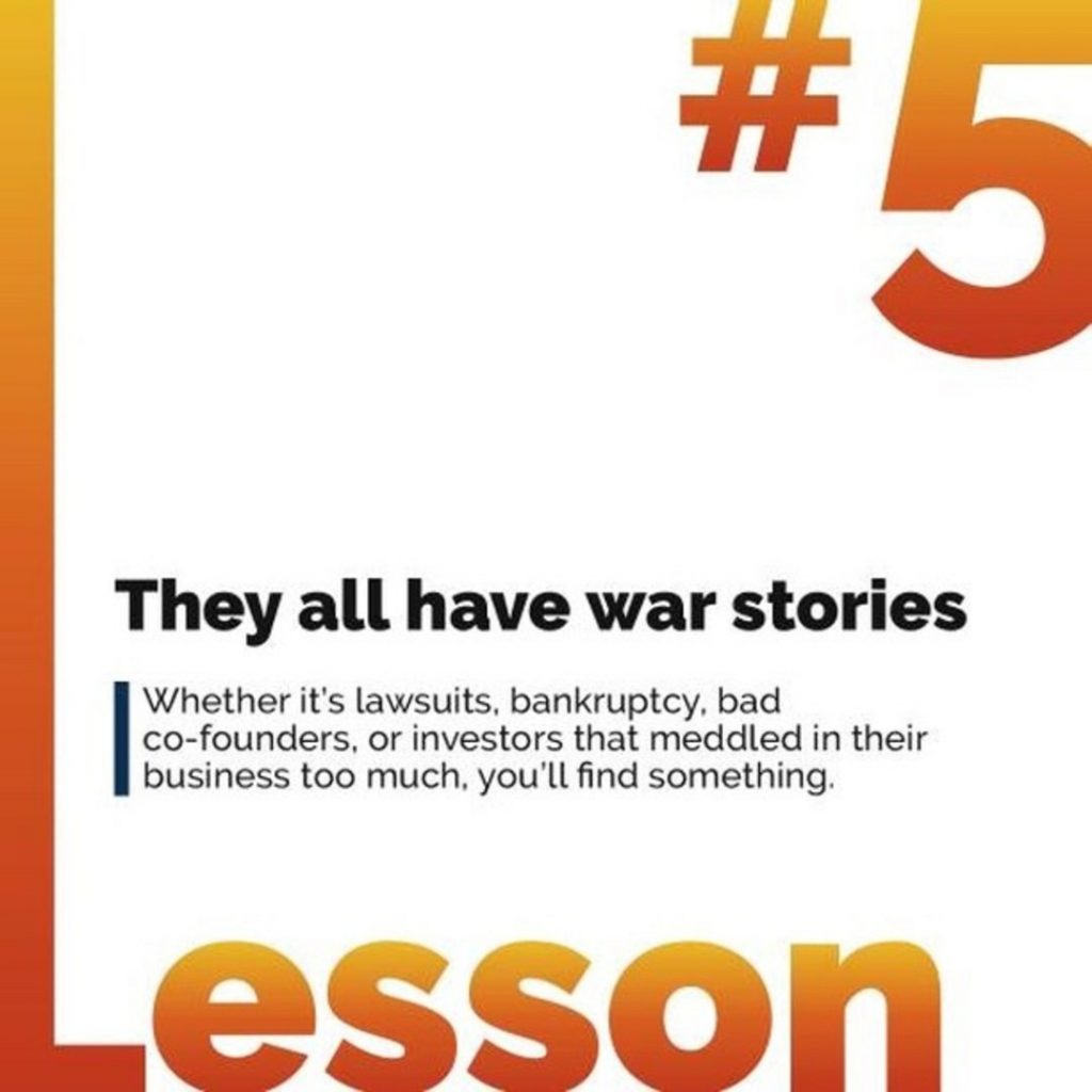 They all have war stories. Whether it's lawsuits, bankruptcy, bad co-founders, or investors that meddled in their business too much, you'll find something.