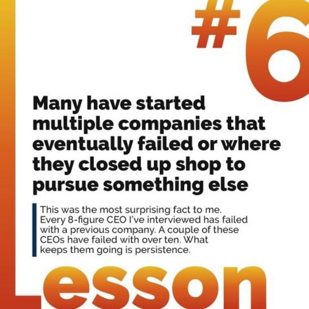 6. Many have started multiple companies that eventually failed or where they closed up shop to pursue something else. This was the most surprising fact to me. Every 8-figure CEO I've interviewed has failed with a previous company. A couple of these CEOs have failed with over ten. What keeps them going is persistence.