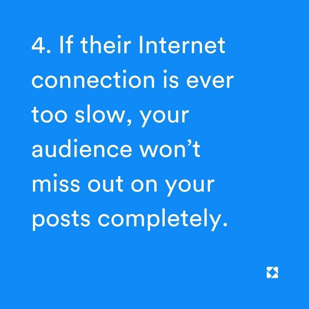 4. If their Internet connection is ever too slow, your audience won't miss out on your posts completely.