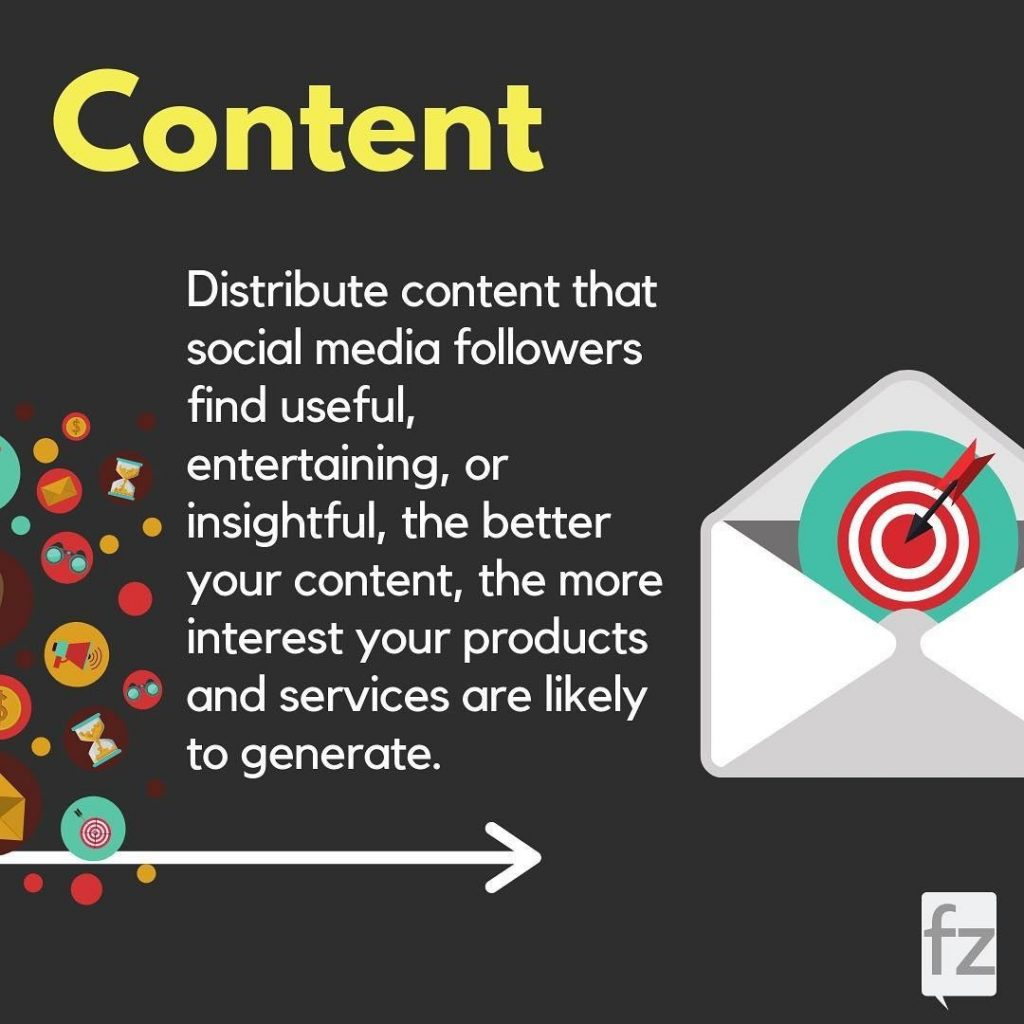 Content. Distribute content that social media followers find useful, entertaining, or insightful, the better your content, the more interest your products and services are likely to generate.