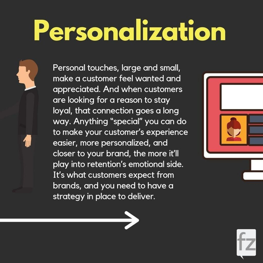 "Personalization. Personal touches, large and small, make a customer feel wanted and appreciated. And when customers are looking for a reason to stay loyal, that connection goes a long way. Anything ""special"" you can do to make your customer's experience easier, more personalized, and closer to your brand, the more it'll play into retention's emotional side. It's what customers expect from brands, and you need to have a strategy in place to deliver."