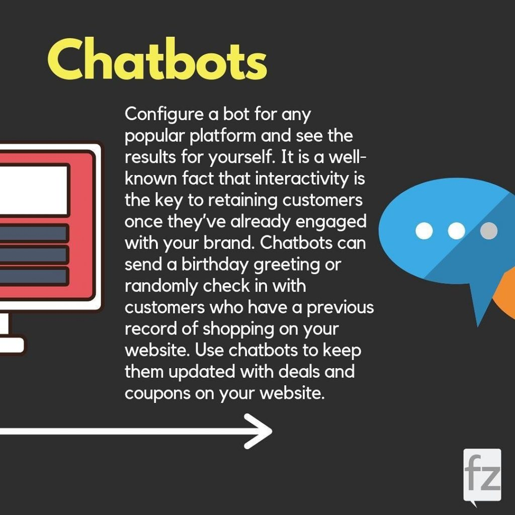 Chatbots. Configure a bot for any popular platform and see the results for yourself. It is a well-known fact that interactivity is the key to retaining customers once they've already engaged with your brand. Chatbots can send a birthday greeting or randomly check in with customers who have a previous record of shopping on your website. Use chatbots to keep them updated with deals and coupons on your website.