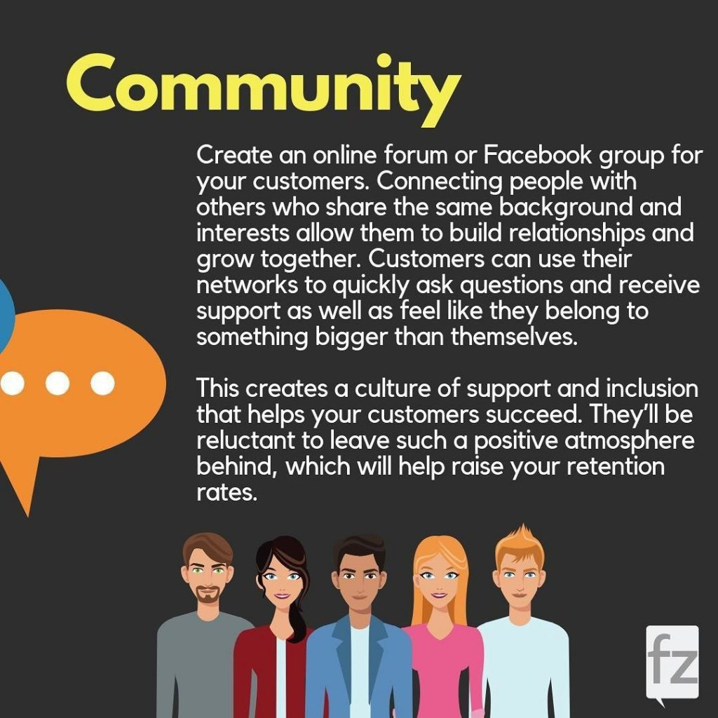 Community  Create an online forum or Facebook group for your customers. Connecting people with others who share the same background and interests allow them to build relationships and grow together. Customers can use their networks to quickly ask questions and receive support as well as feel like they belong to something bigger than themselves.  This creates a culture of support and inclusion that helps your customers succeed. They'll be reluctant to leave such a positive atmosphere behind, which will help raise your retention rates.
