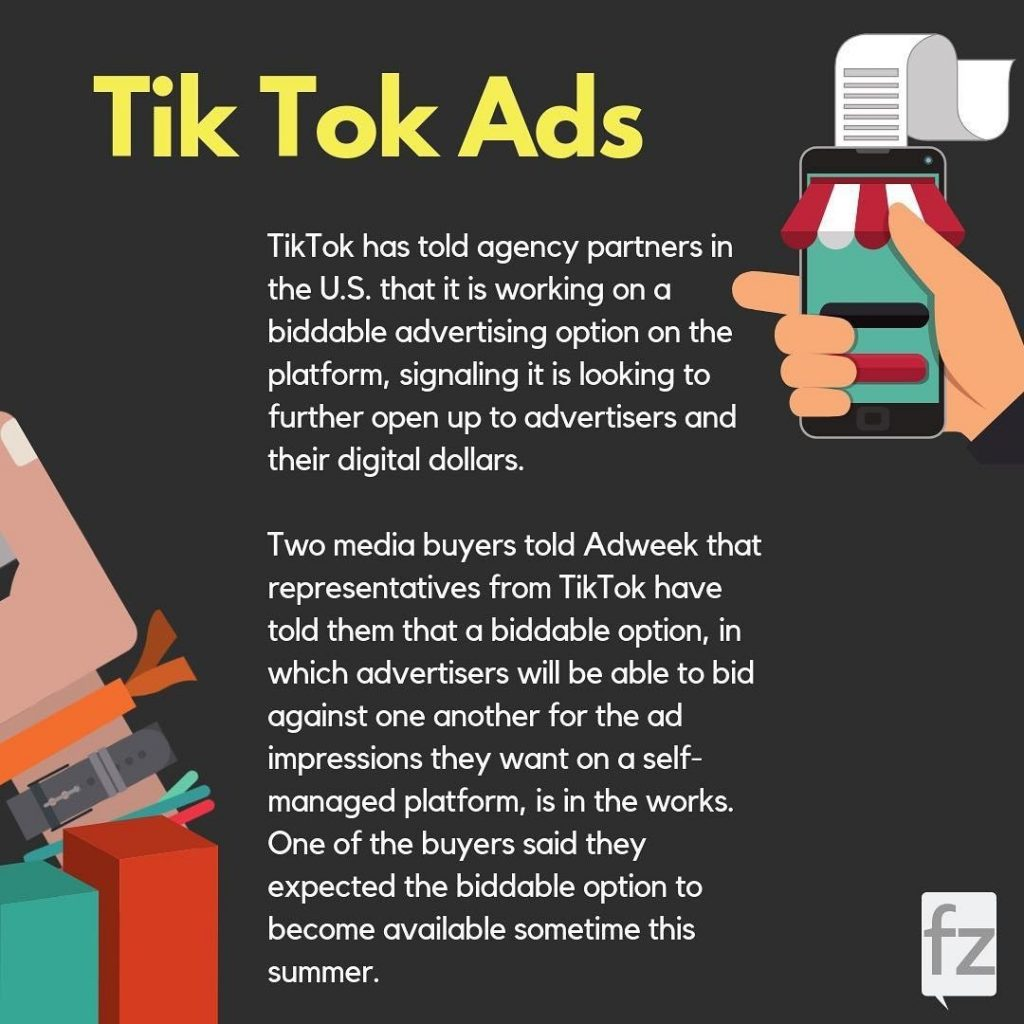 TikTok ads. TikTok has told agency partners in the U.S. that it is working on a biddable advertising option on the platform, signaling it is looking to further open up to advertisers and their digital dollars. Two media buyers told Adweek that representatives from TikTok have told them that a biddable option, in which advertisers will be able to bid against one another for the ad impressions they want on a self-managed platform, is in the works. One of the buyers said they expected the biddable option to become available sometimes this summer.