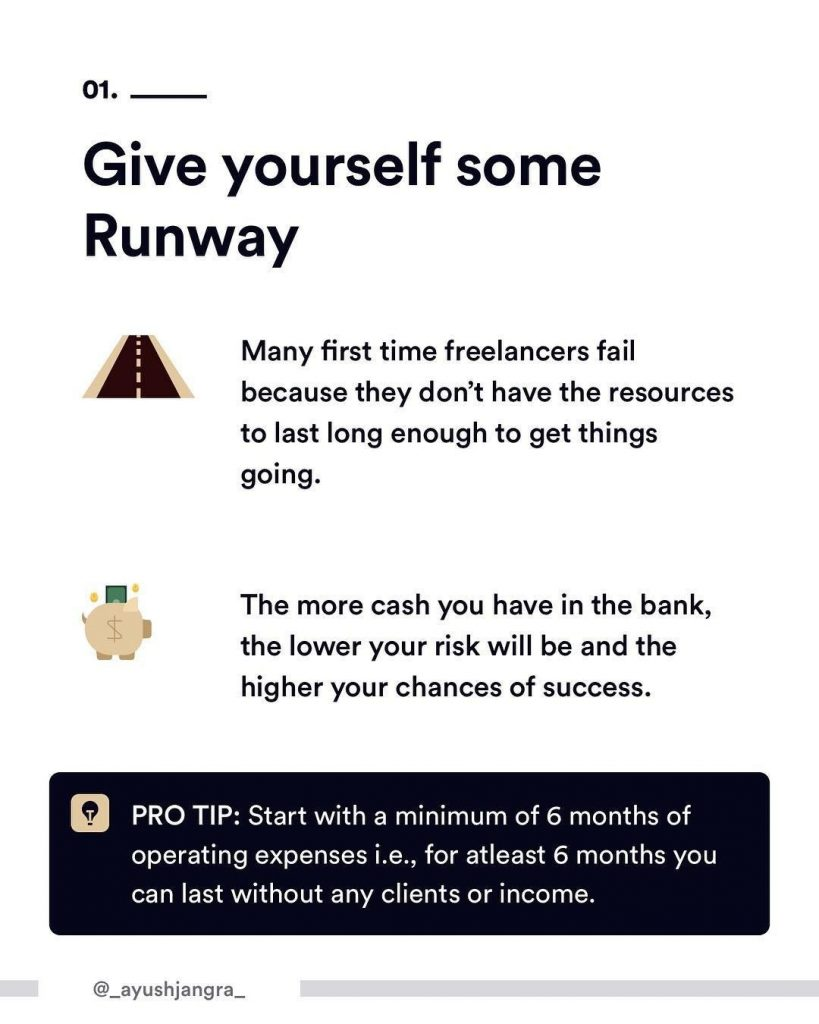 1. Give yourself some Runway. Many firs time freelancers fail because they don't have the resources to last long enough to get things going. The more cash you have in the bank, the lower your risk will be and the higher your chances of success. PRO TIP: Start with a minimum of 6 months of operating expenses i.e., for at least 6 months you can last without any clients or income.