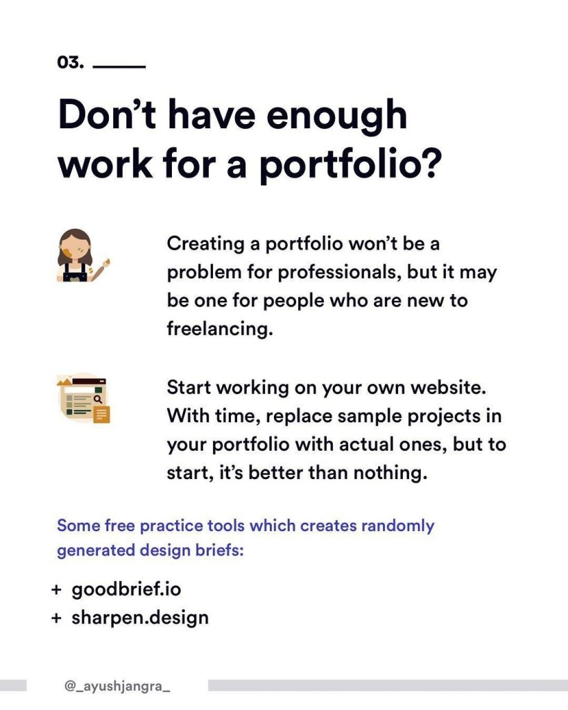 3. Don't have enough work for a portfolio? Creating a portfolio won't be a problem for professionals, but it may one for people who are new to freelancing. Start working on your own website. With time, replace sample projects in your portfolio with actual ones, but to start, it's better than nothing. Some free practice tools which creates randomly generated design briefs: + goodbrief.io ; +sharpen.design