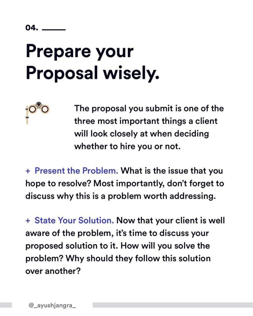 4. Prepare your Proposal wisely. The proposal you submit is one of the three most important things a client will look closely at when deciding whether to hire you or not. Present the Problem What is the issue that you hope to resolve? Most importantly, don't forget to discuss why this is a problem worth addressing. State Your Solution. Now that your client is well aware of the problem, it's time to discuss your proposed solution to it. How will you solve the problem? Why should they follow this solution over another?
