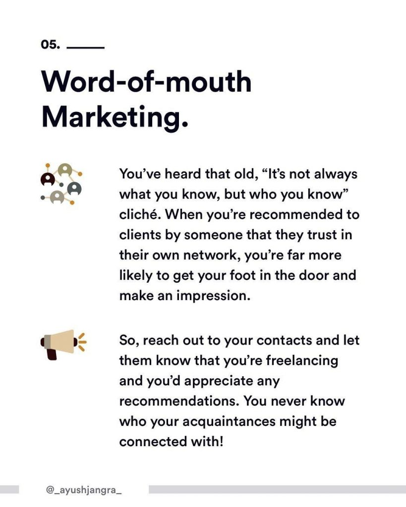 "5. Word-of-mouth Marketing. You've heard that old, ""It's not always what you know, but who you know"" cliche. When you're recommended to clients by someone that they trust in their own network, you're far more likely to get your foot in the door and make an impression. So, reach out to your contacts and let them know that you're freelancing and you'd appreciate any recommendations. You never know who your acquaintances might be connected with!"