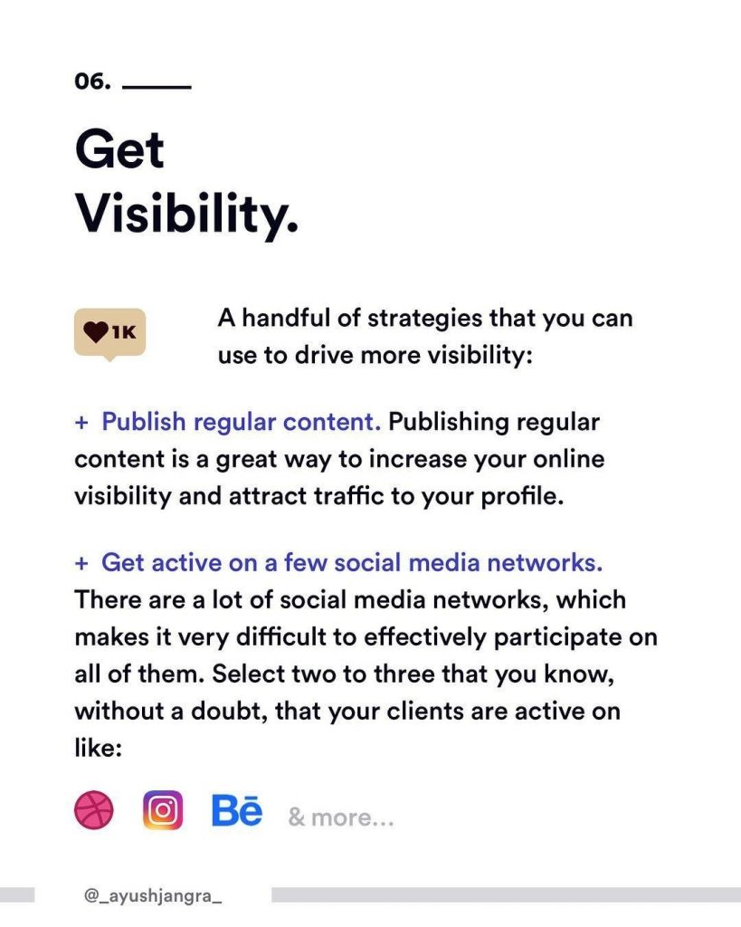 6. get Visibility. A handful of strategies that can use to drive more visibility:  + Publish regular content. Publishing regular content is a great way to increase your online visibility and attract traffic to your profile. + Get active on a few social media networks. There are a lot of social media networks, which makes it very difficult to effectively participate on all of them. Select two to three that you know, without a doubt, that your clients are active on like: dribbble, instagram, behance etc.