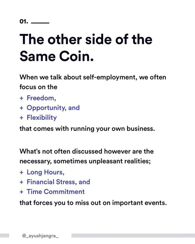 1. The other side of the Same Coin. When we talks about self-employment, we often focus on the: + Freedom + Opportunity, and + Flexibility  that comes with running your own business.  What's not often discussed however are the necessary, sometimes unpleasant realities; + Long Hours + Financial Stress, and + Time Commitment  that forces you to miss out on important events.