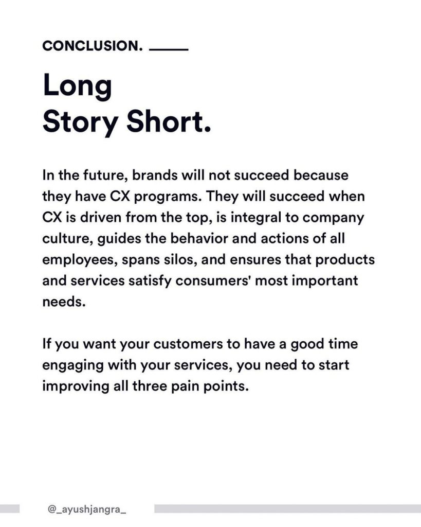 Conclusion. Long Story Short. In the future, brands will not succeed because they have CX programs. They will succeed when CX is driven from the top, is integral to company culture, guides the behavior and actions of all employees, spans silos, and ensures that products and services satisfy consumers' most important needs.  If you want your customers to have a good time engaging with your services, you need to start improving all three pain points.