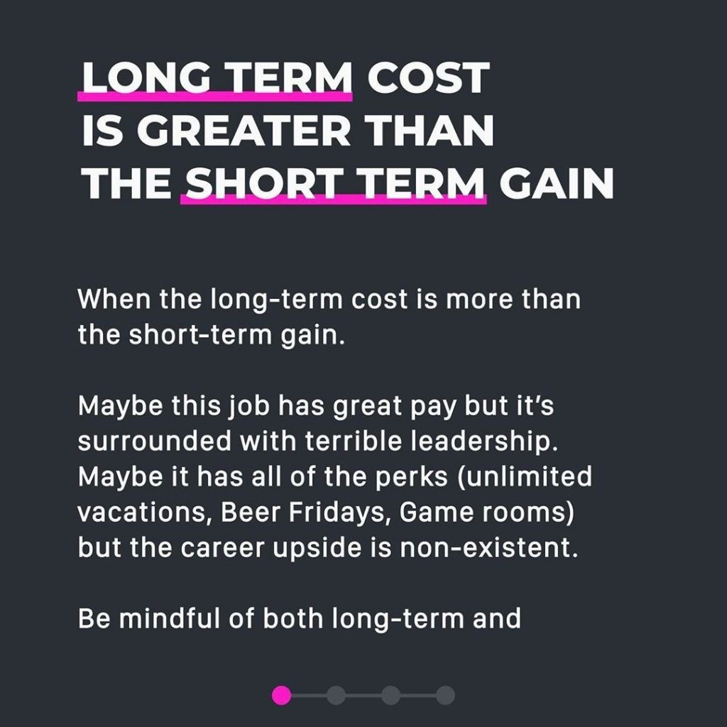 When the long-term cost is more than the short-term gain. This type of opportunity may pay well and look great on the surface, but in the long game, it costs you more. Maybe this job has great pay but it's surrounded with terrible leadership. Maybe it has all of the perks (unlimited vacations, Beer Fridays, Game rooms) but the career upside is non-existent. Be mindful of both long-term and short-term outlooks.