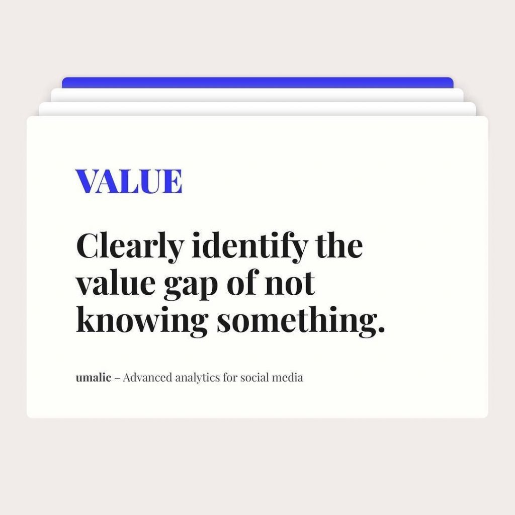 Value  Clearly identify the value gap of not knowing something.