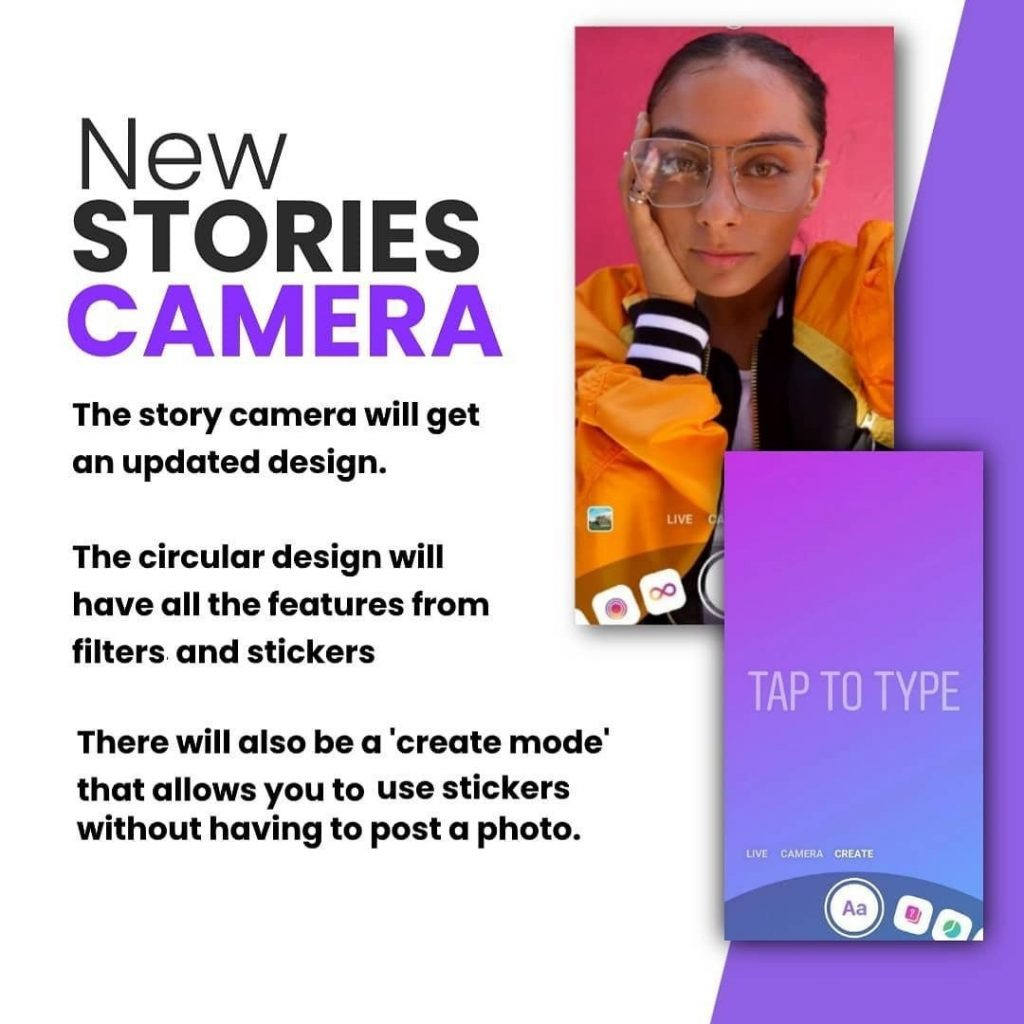 New Stories Camera.  The story camera will get an updated design.  The circular design will have all the features from filters and stickers.  There will also be a 'create mode' that allows you to use stickers without having to post a photo.