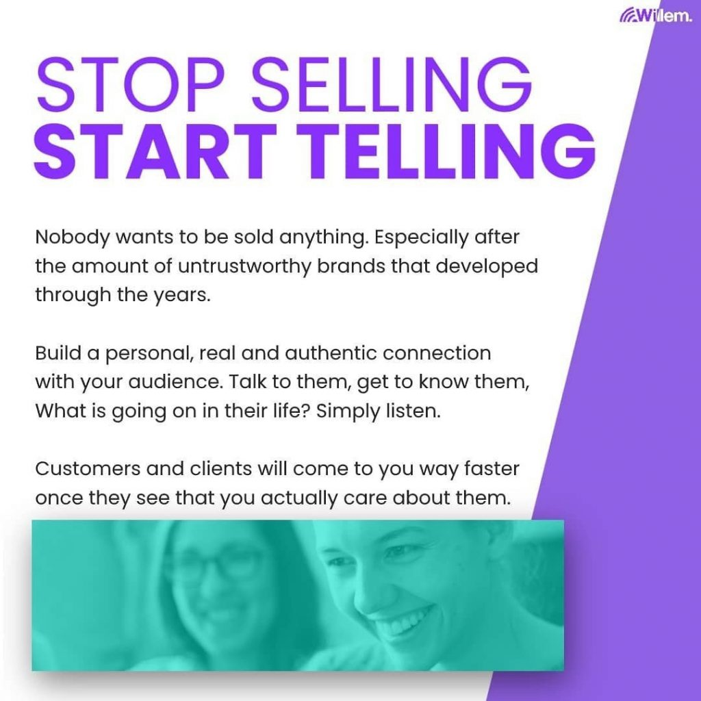 Stop Selling - Start Telling.  Nobody wants to be sold anything. Especially after the amount of untrustworthy brands that developed through the years.  Build a personal, real and authentic connection with your audience. Talk to them, get to know them, what is going on in their life? Simply listen.  Customers and clients will come to you way faster once they see that you actually care about them.