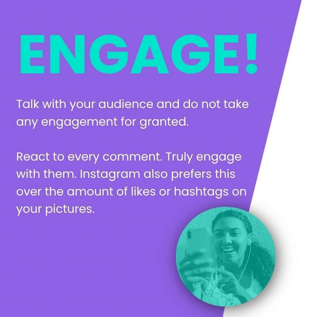 Engage!  Talk with your audience and do not take any engagement for granted.  React to every comment. Truly engage with them. Instagram also prefers this over the amount of likes or hashtags on your pictures.