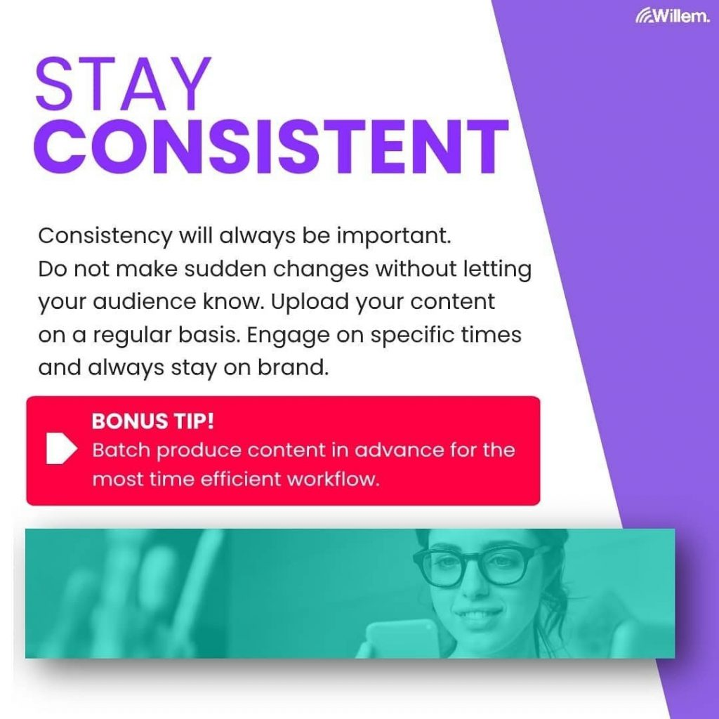 Stay Consistent  Consistency will always be important. Do not make sudden changes without letting your audience know. Upload your content on a regular basis. Engage on specific times and always stay on brand.