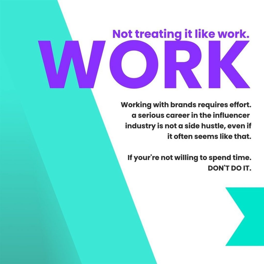 Not treating it like work.  Working with brands requires effort. A serious career in the influencer industry is not a side hustle, even if it often seems like that.  If you're not willing to spend time. DON'T DO IT.