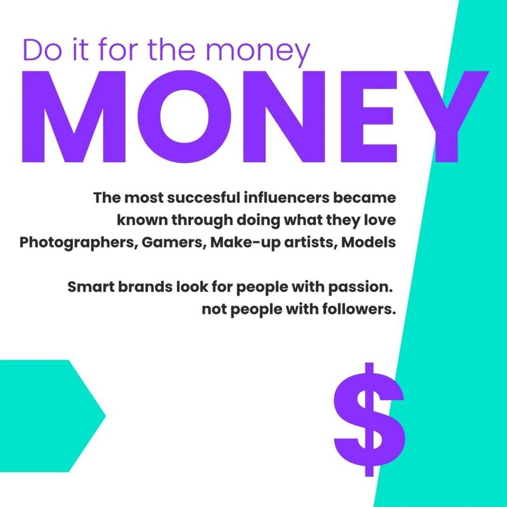 Do it for the money.  The most successful influencers became known through doing what they love Photographers, Gamers, Make-up artists, Models.  Smart brands look for people with passion. Not people with followers.