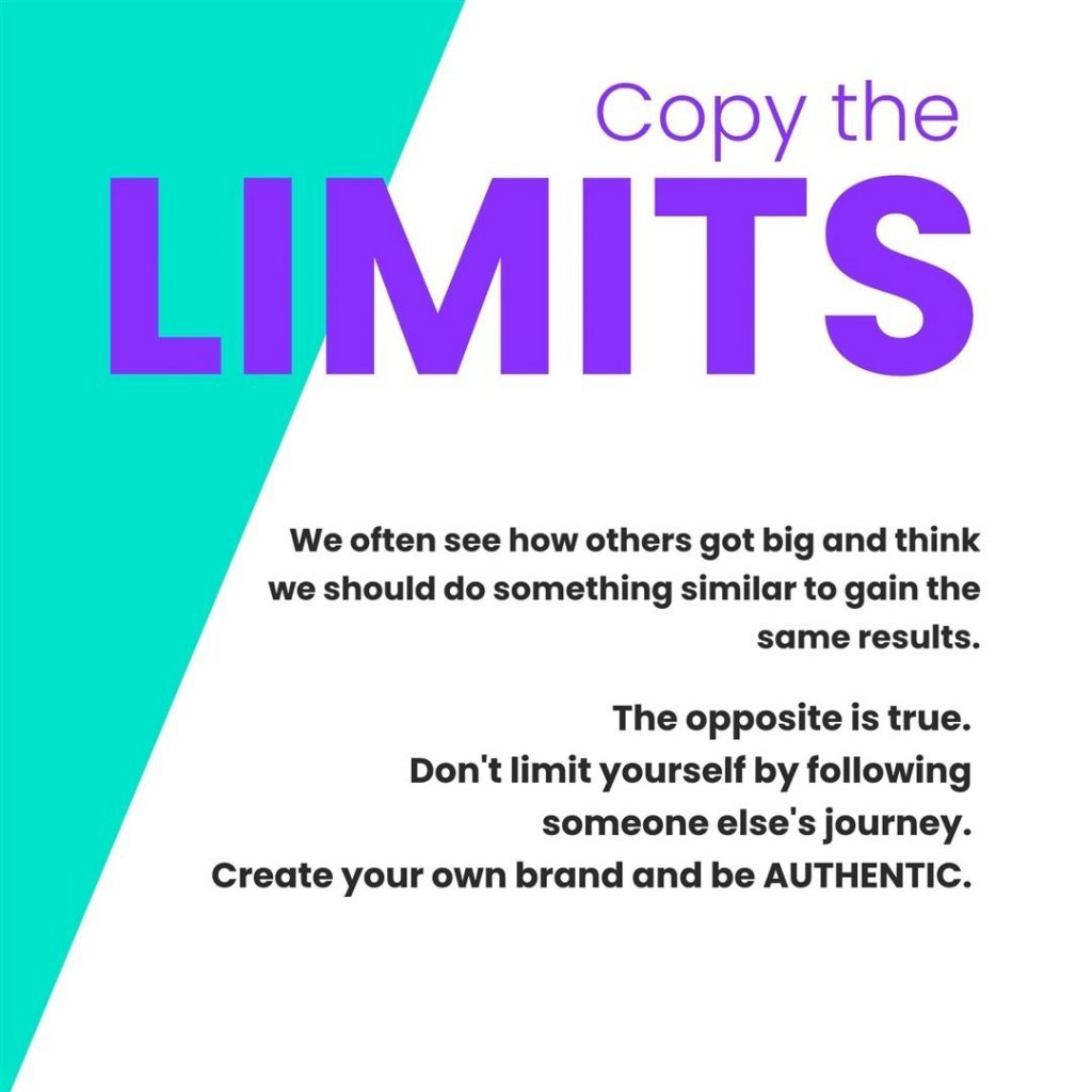 Copy the limits.  We often see how others got big and think we should do something similar to gain the same results.  The opposite is true. Don't limit yourself by following someone else's journey. Create your own brand and be AUTHENTIC.