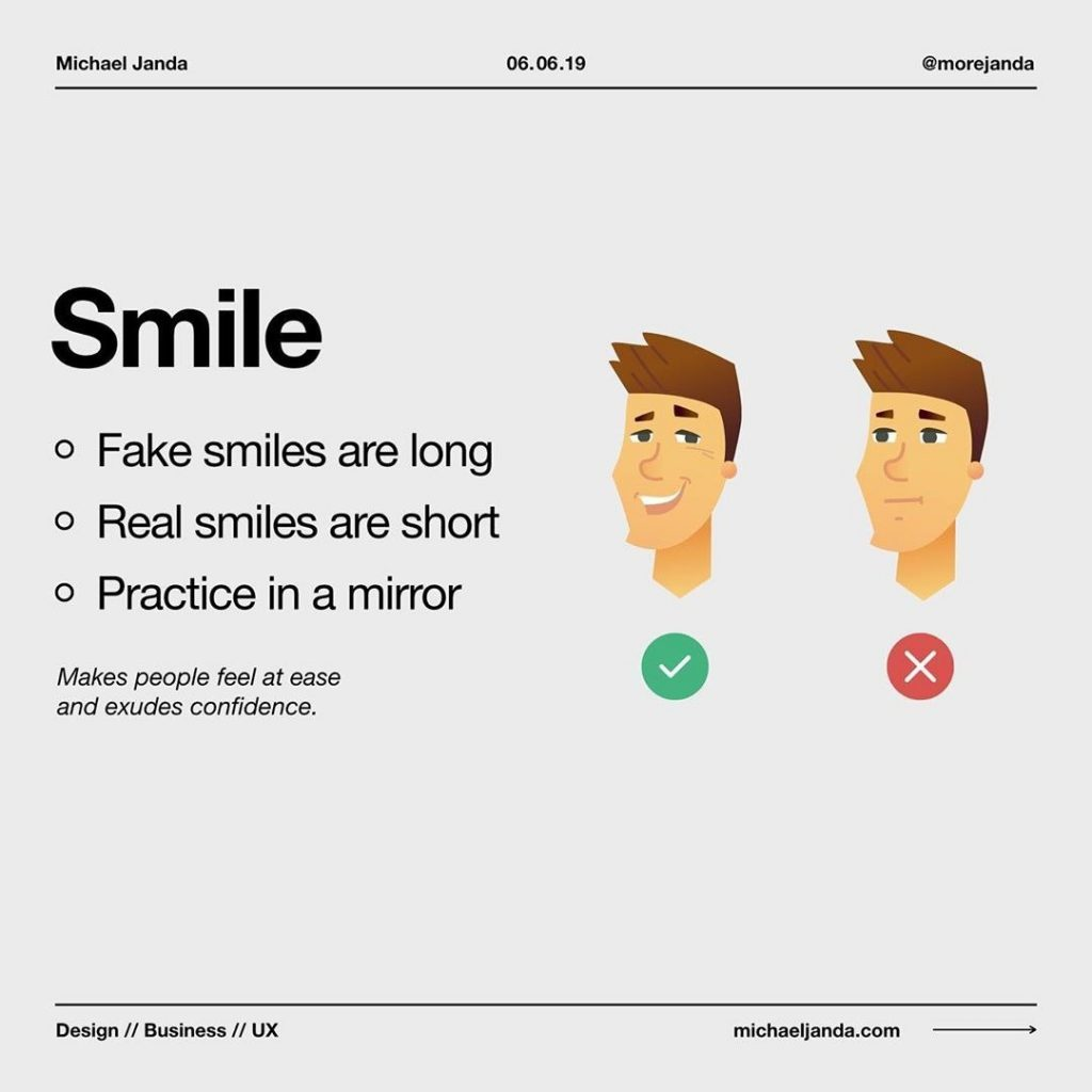 Smile  - Fake smiles are long - Real smiles are short - Practice in a mirror  Make people feel at ease and exudes confidence.