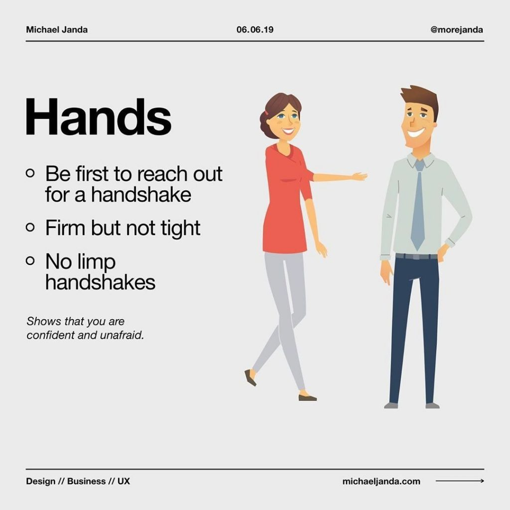 Hands  - Be first to reach out for a handshake - Firm but not tight - No limp handshakes  Show that you are confident and unafraid.