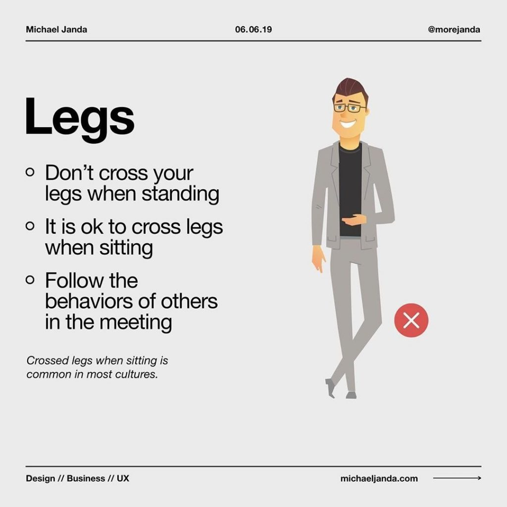 Legs  - Don't cross your legs when standing - It is ok to cross legs when sitting - Follow the behaviors of others in the meeting  Crossed legs when sitting is common in most cultures.