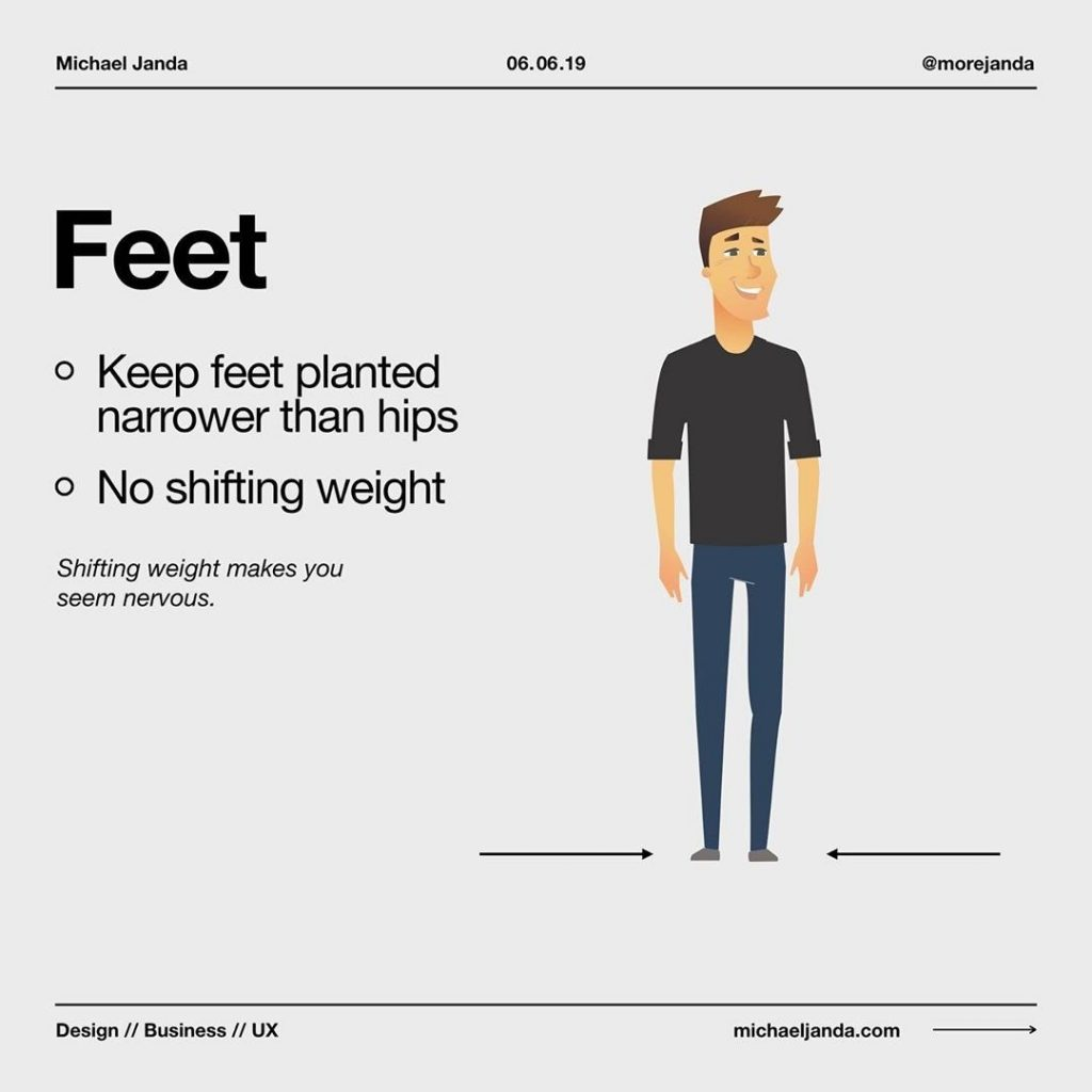 Feet  - Keep feet planted narrower that hips - No shifting weight  Shifting weight makes you seem nervous.
