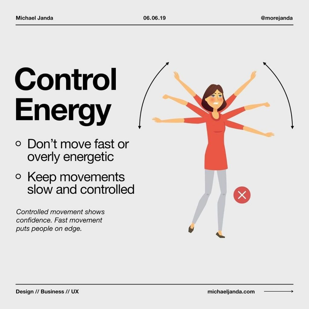 Control Energy  - Don't move fast or overly energetic - Keep movements slow and controlled  Controlled movement shows confidence. Fast movement puts people on edge.
